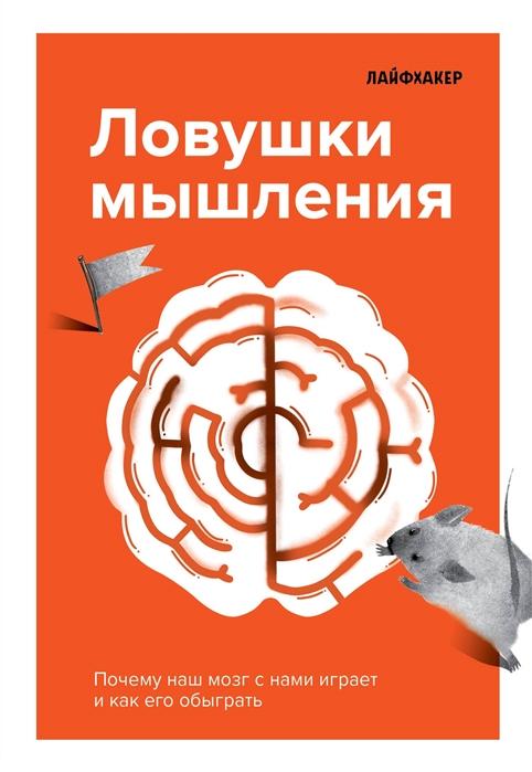 Ланцова Е. (ред.) Лайфхакер Ловушки мышления Почему наш мозг с нами играет и как его обыграть андреатта б нейробиология перемен почему наш мозг сопротивляется всему новому и как его настроить на успех