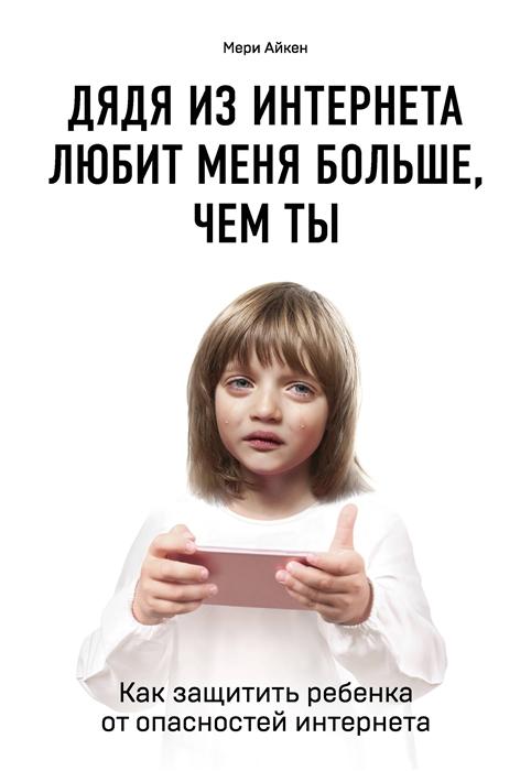 Айкен М. Дядя из интернета любит меня больше чем ты Как защитить ребенка от опасностей интернета ты у меня одна м бегун