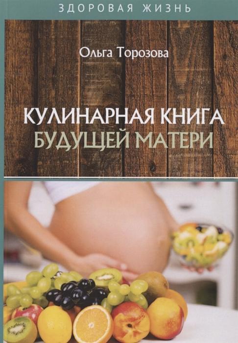 Торозова О. Кулинарная книга будущей матери кулинарная книга петровича