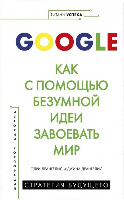 Деангелис О., Деангелис Дж. Google Как с помощью безумной идеи завоевать мир недорого