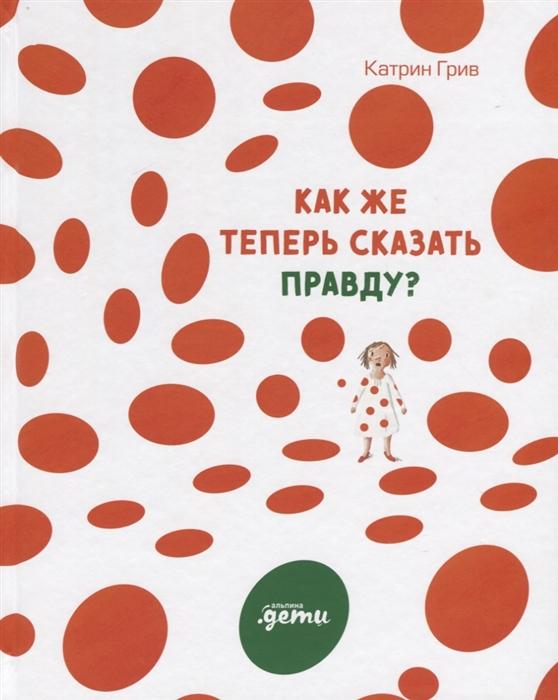Купить Как же теперь сказать правду, Альпина Паблишер, Проза для детей. Повести, рассказы