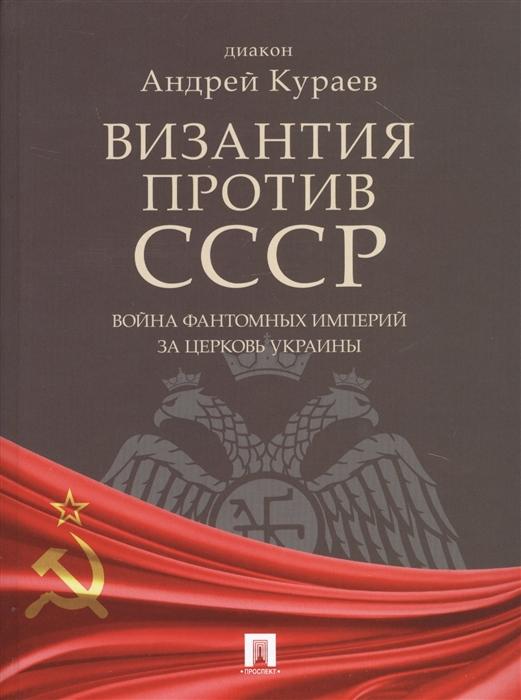 Кураев А. Византия против СССР Война фантомных империй за церковь Украины