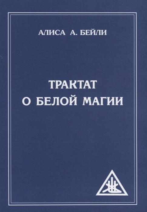 Бейли А. Трактат о белой магии или Путь Ученика бейли алиса а трактат о космическом огне том ii