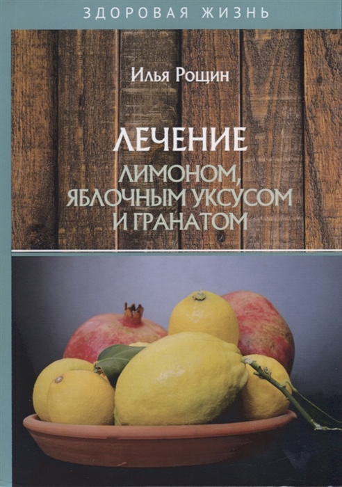 Рощин И. Лечение лимоном яблочным уксусом и гранатом рощин и лечение целебными маслами
