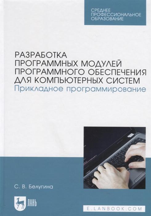 Белугина С. Разработка программных модулей программного обеспечения для компьютерных систем Прикладное программирование Учебное пособие бек к экстремальное программирование разработка через тестирование tdd