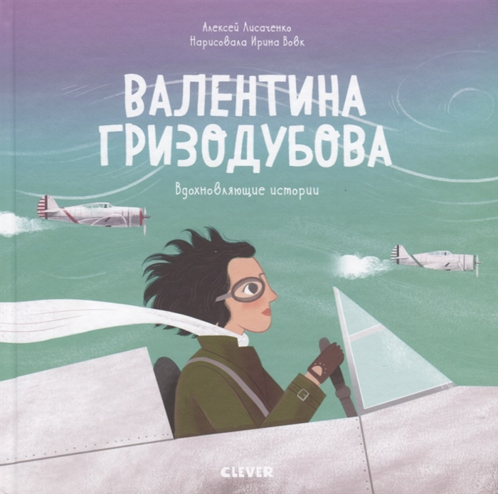 Купить Валентина Гризодубова История о том как одна маленькая девочка решила научиться летать и стала великой летчицей, Клевер-Медиа-Групп, Проза для детей. Повести, рассказы