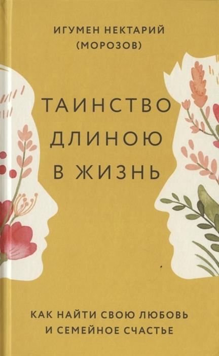 цена на Игумен Нектарий (Морозов) Таинство длиною в жизнь Как найти свою любовь и семейное счастье