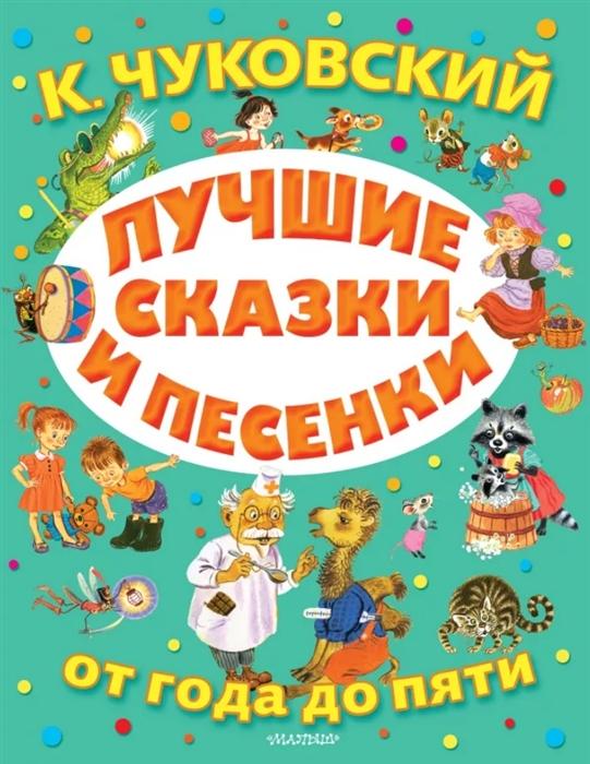 Чуковский К. Лучшие сказки и песенки от года до пяти