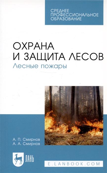 Смирнов А., Смирнов А. Охрана и защита лесов Лесные пожары Учебное пособие