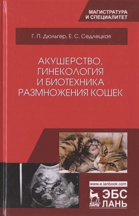 Дюльгер Г., Седлецкая Е. Акушерство гинекология и биотехника размножения кошек Учебное пособие недорого