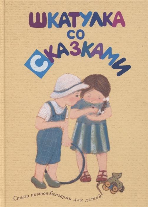 Купить Шкатулка со сказками Стихи поэтов Болгарии для детей, Гриф, Стихи и песни