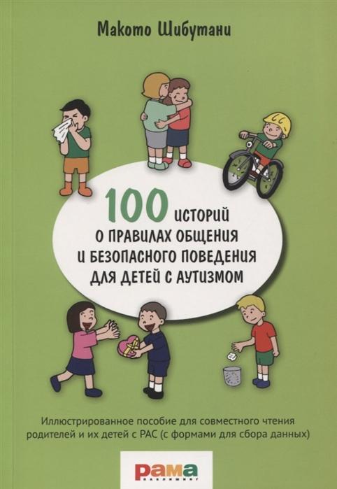 Шибутани М. 100 историй о правилах общения и безопасного поведения для детей с аутизмом Иллюстрированное пособие для совместного чтения родителей и их детей с РАС с формами для сбора данных