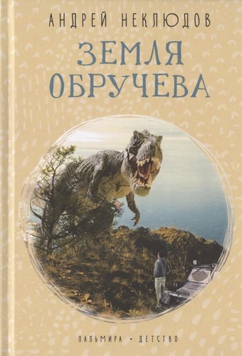 Неклюдов А. Земля Обручева Невероятные приключения Димы Ручейкова