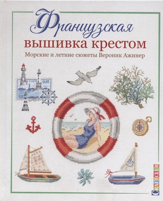 Вероник Ажинер Французская вышивка крестом Морские и летние сюжеты Вероник Ажинер