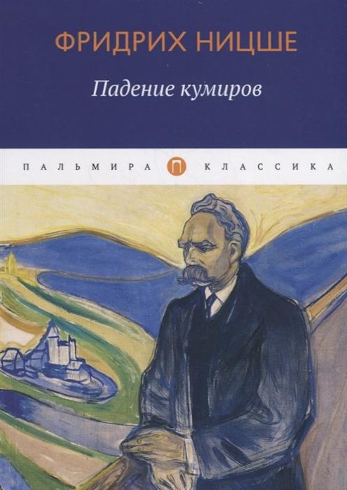 ницше ф в ницше знаменитые труды в одном комплекте Ницше Ф. Падение кумиров