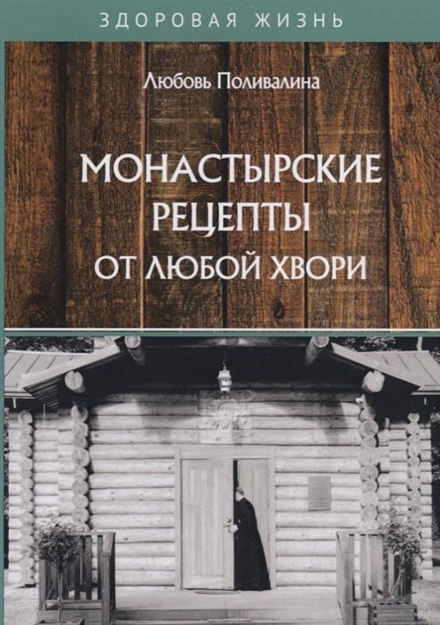 Поливалина Л. Монастырские рецепты от любой хвори