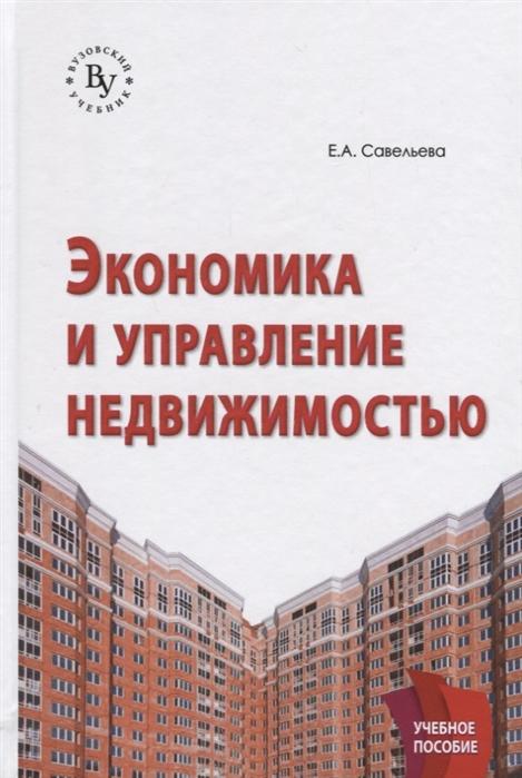 Савельева Е. Экономика и управление недвижимостью Учебное пособие недорого