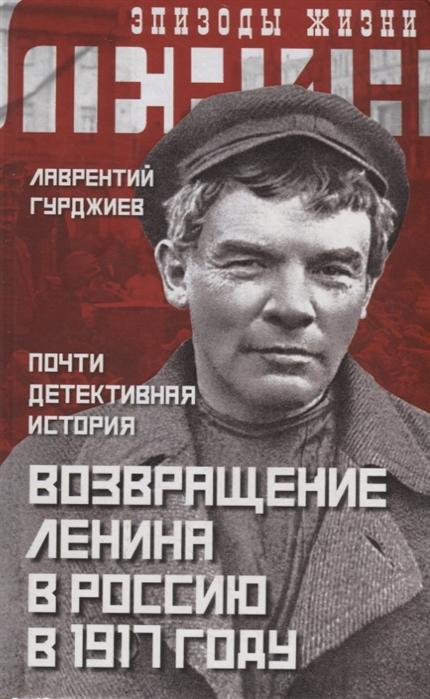 Гурджиев Л. Возвращение Ленина в Россию в 1917 году Почти детективная история