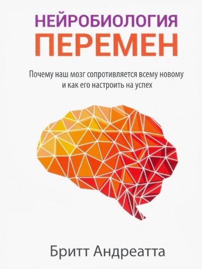 Андреатта Б. Нейробиология перемен почему наш мозг сопротивляется всему новому и как его настроить на успех андреатта б нейробиология перемен почему наш мозг сопротивляется всему новому и как его настроить на успех