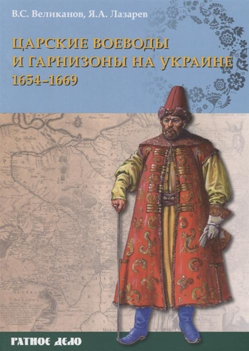 Великанов В., Лазарев Я. Царские воеводы и гарнизоны на Украине 1654 1669 гг