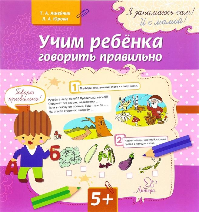 Фото - Ашейчик Т., Юрова Л. Учим ребенка говорить правильно полякова м а как правильно учить ребенка говорить