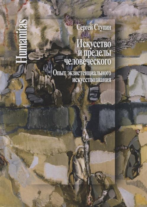 Ступин С. Искусство и пределы человеческого Опыт экзистенциального искусствознания