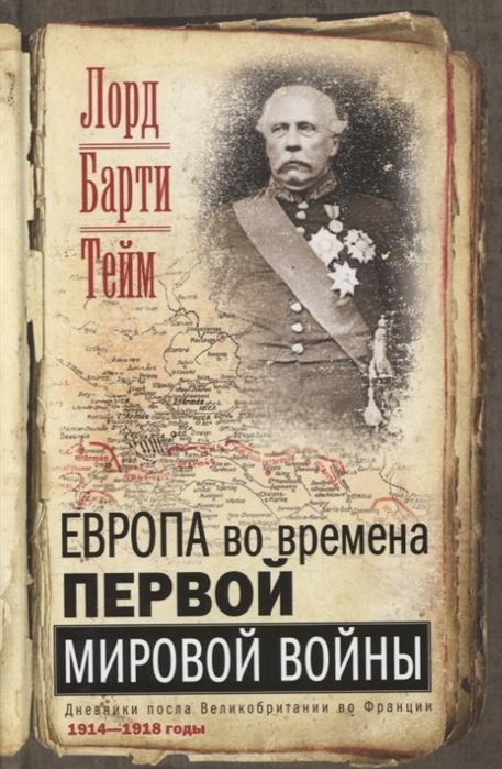 Тейм Б. Европа во времена Первой мировой войны Дневники посла Великобритании во Франции 1914- 1918 годы