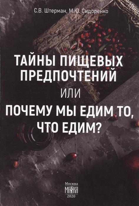 Штерман С., Сидоренко М. Тайны пищевых предпочтений или почему мы едим то что едим ермакова ирина владимировна что мы едим воздействие на человека гмо и способы защиты