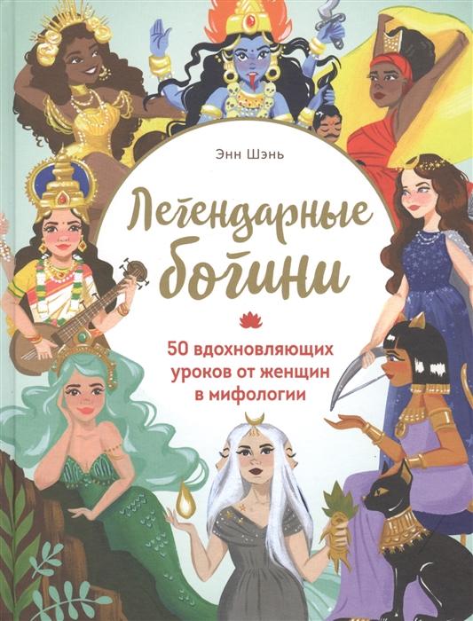 Шэнь Э. Легендарные богини 50 вдохновляющих уроков от женщин в мифологии шэнь шиси мечта волчицы