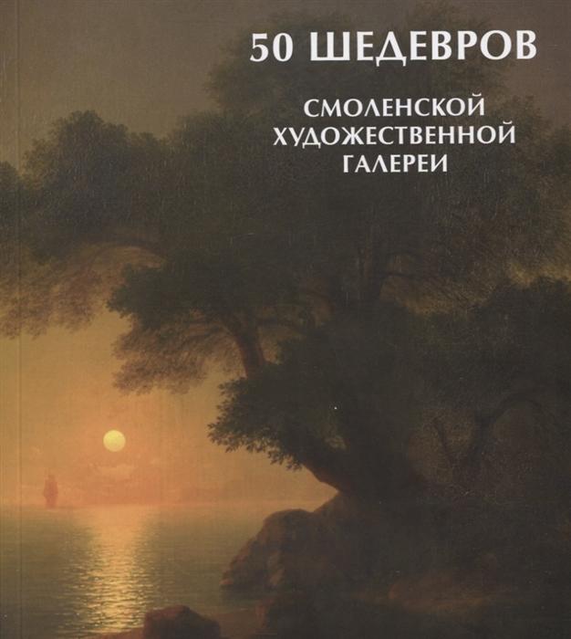 999 шедевров Павлова Т. (сост.) 50 шедевров Смоленской художественной галереи