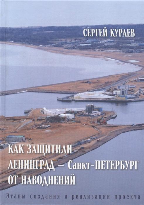Кураев С. Как защитили Ленинград - Санкт-Петербург от наводнений Этапы создания и реализации проекта