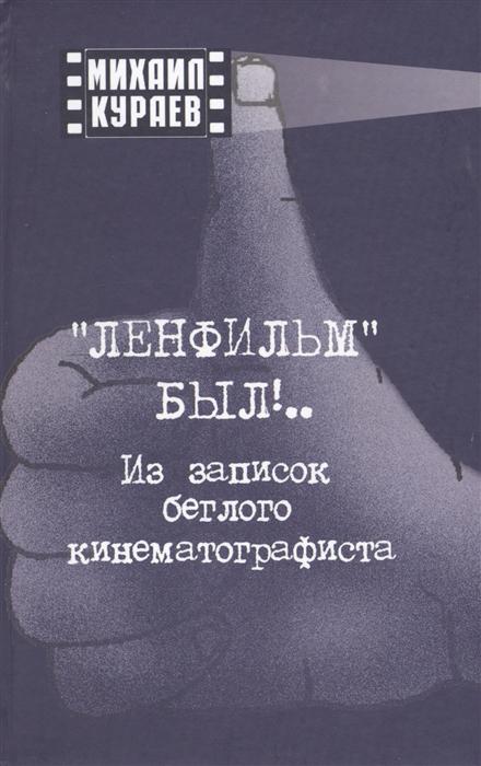 Кураев М. Ленфильм был Из записок беглого кинематографиста