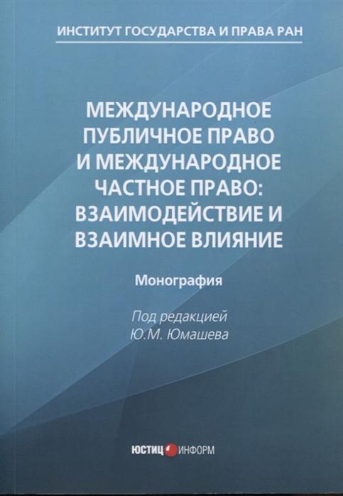Юмашев Ю. (ред.) Международное публичное право и международное частное право взаимодействие и взаимное влияние монография