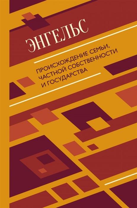 Энгельс Ф. Происхождение семьи частной собственности и государства