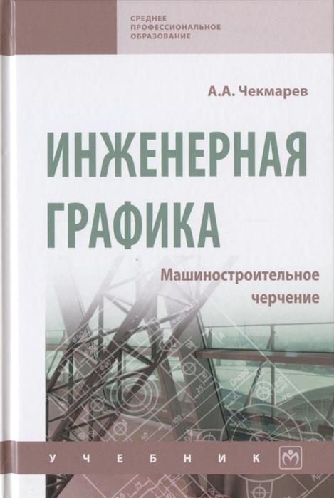 Чекмарев А. Инженерная графика Машиностроительное черчение Учебник виктор куликов инженерная графика учебник