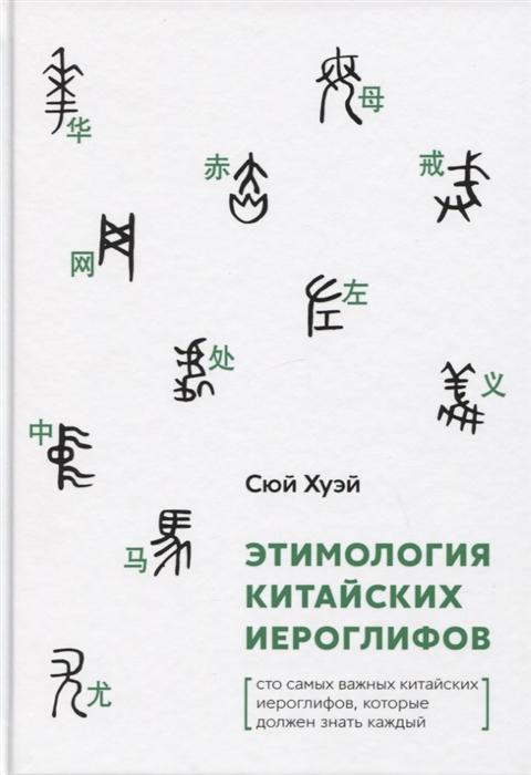 Сюй Хуэй Этимология китайских иероглифов Сто самых важных китайских иероглифов которые должен знать каждый