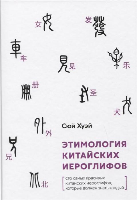 Сюй Хуэй Этимология китайских иероглифов Сто самых красивых китайских иероглифов которые должен знать каждый