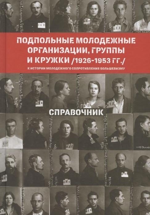 Мазус И. (сост.) Подпольные молодежные организации группы и кружки 1926-1953 гг Справочник