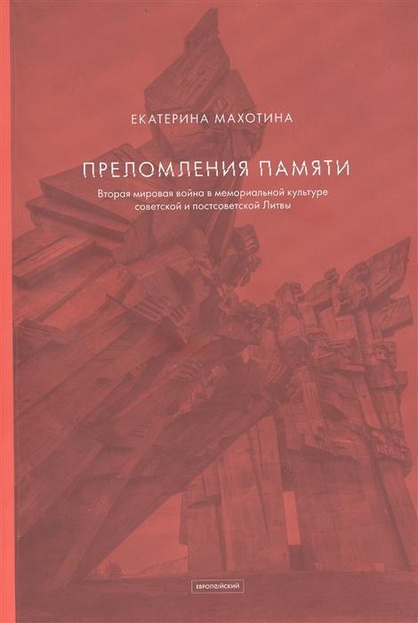 Преломления памяти Вторая мировая война в мемориальной культуре советской и постсоветской Литвы