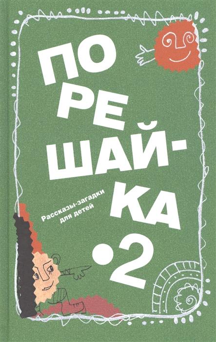 Голь Н. Порешайка-2 Рассказы-загадки для детей недорого