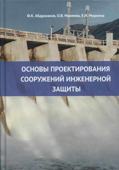 Абдразаков Ф., Михеева О., Миркина Е. Основы проектирования сооружений инженерной защиты учебное пособие недорого