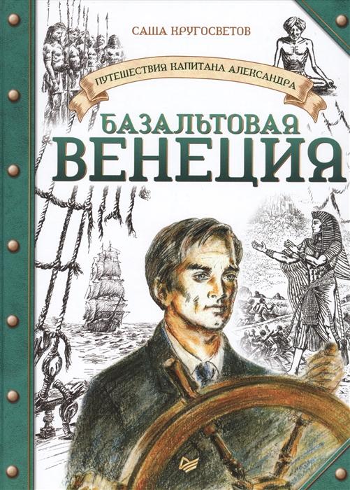 Купить Путешествия капитана Александра Базальтовая Венеция, Питер СПб, Проза для детей. Повести, рассказы
