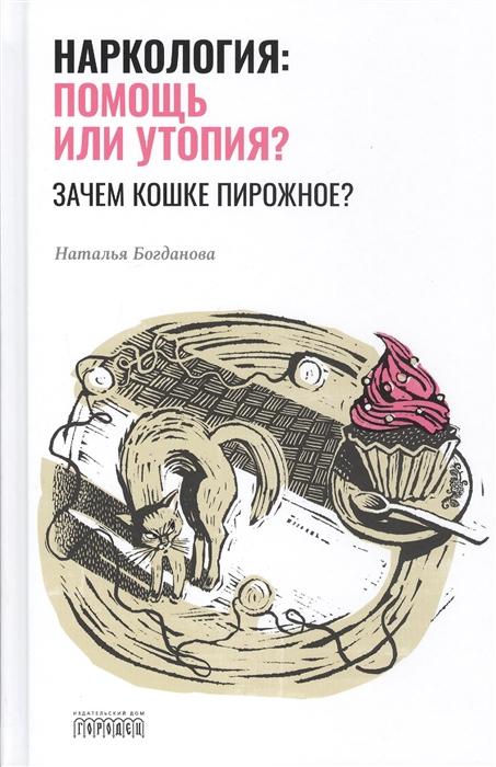 Богданова Н. Наркология помощь или утопия Зачем кошке пирожное