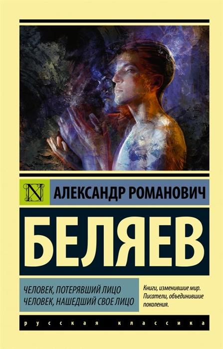 Беляев А. Человек потерявший лицо Человек нашедший свое лицо беляев а властелин мира продавец воздуха человек потерявший лицо