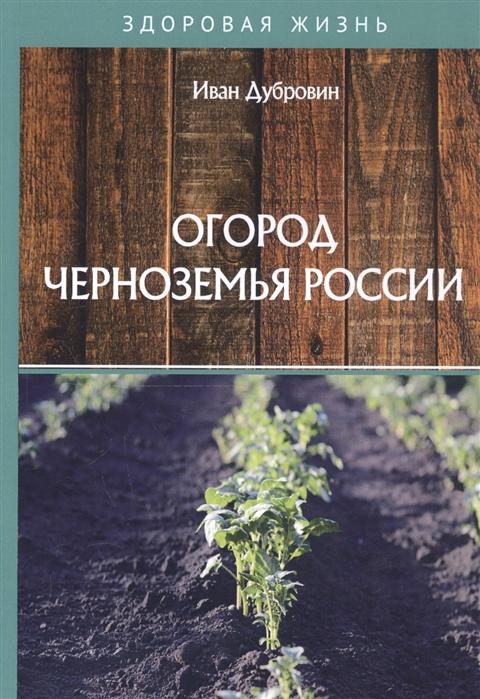 Дубровин И. Огород Черноземья России дубровин иван ильич огород севера