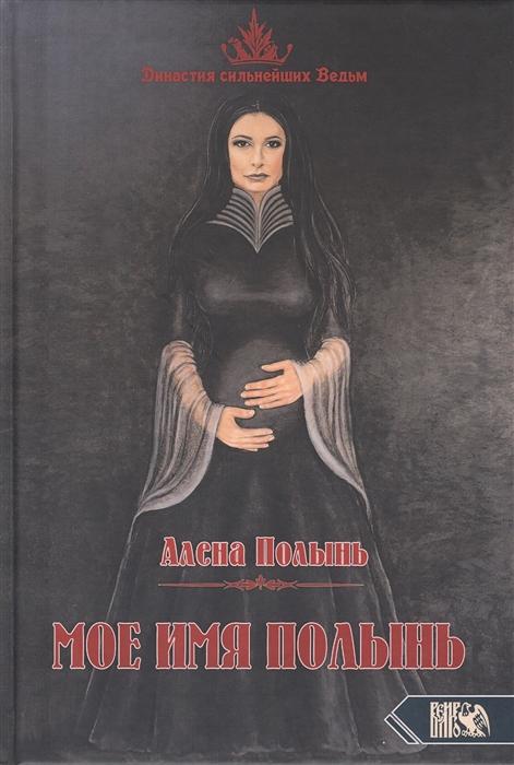 Полынь А. Мое имя Полынь полынь а книга откровение ведьмы маги колдуны знахари м полынь