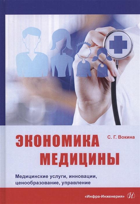 Вокина С. Экономика медицины Медицинские услуги инновации ценообразование управление Монография