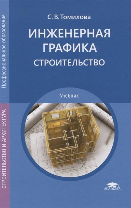 Томилова С. Инженерная графика Строительство Учебник виктор куликов инженерная графика учебник