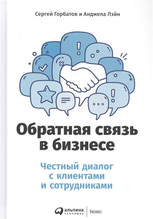 Горбатов С., Лэйн А. Обратная связь в бизнесе Честный диалог с клиентами и сотрудниками