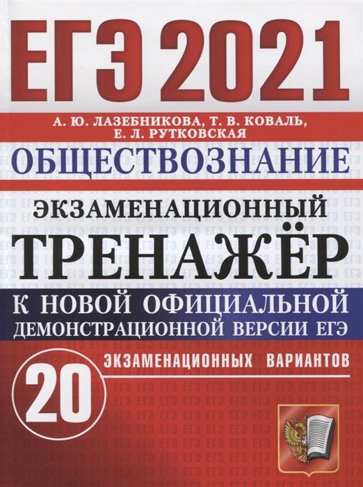 Лазебникова А., Коваль Т., Рутковская Е. ЕГЭ 2021 Обществознание Экзаменационный тренажер 20 экзаменационных вариантов